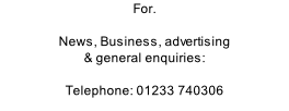 For.  News, Business, advertising & general enquiries:  Telephone: 01233 740306