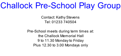 Challock Pre-School Play Group  Contact: Kathy Stevens Tel: 01233 740504  Pre-School meets during term times at:  the Challock Memorial Hall 9 to 11.30 Monday to Friday Plus 12.30 to 3.00 Mondays only